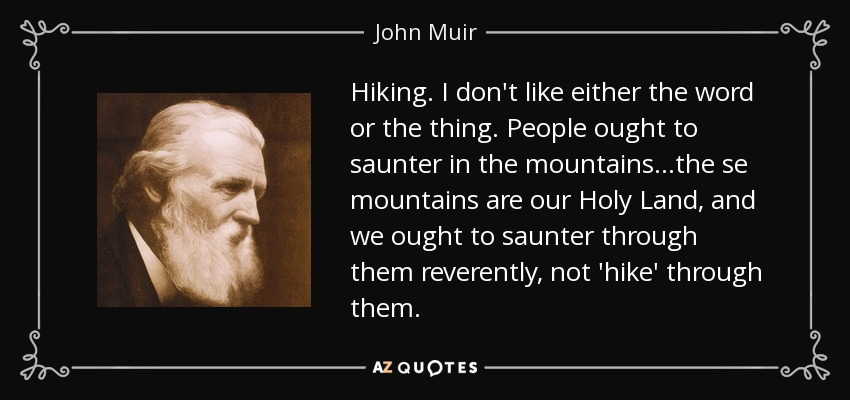 Hiking. I don't like either the word or the thing. People ought to saunter in the mountains...the se mountains are our Holy Land, and we ought to saunter through them reverently, not 'hike' through them. - John Muir
