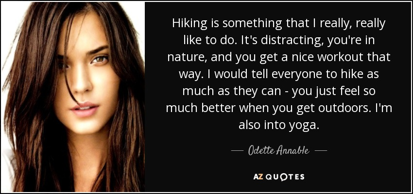 Hiking is something that I really, really like to do. It's distracting, you're in nature, and you get a nice workout that way. I would tell everyone to hike as much as they can - you just feel so much better when you get outdoors. I'm also into yoga. - Odette Annable