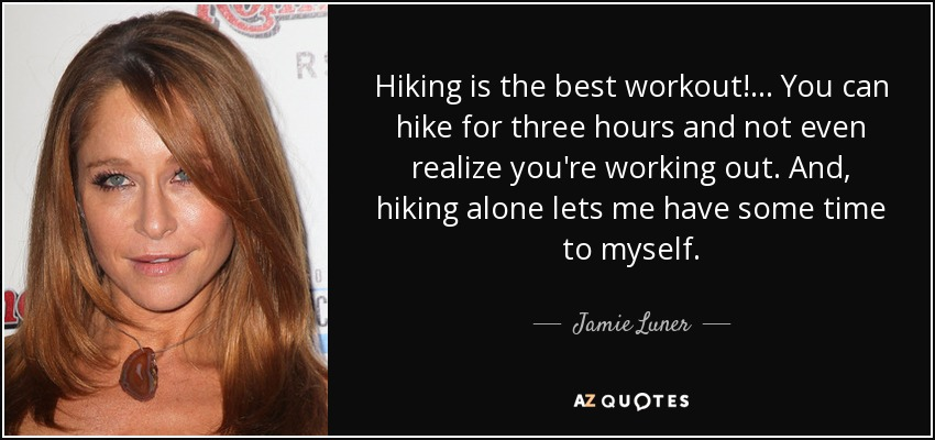 Hiking is the best workout!... You can hike for three hours and not even realize you're working out. And, hiking alone lets me have some time to myself. - Jamie Luner