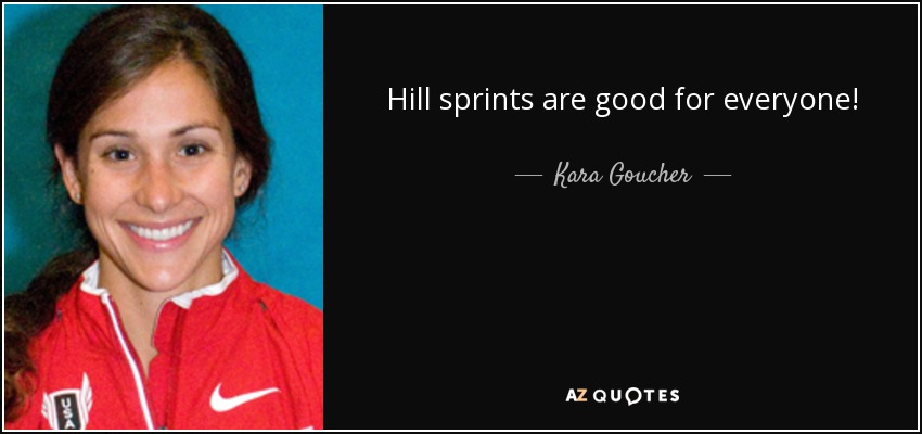 Hill sprints are good for everyone! - Kara Goucher
