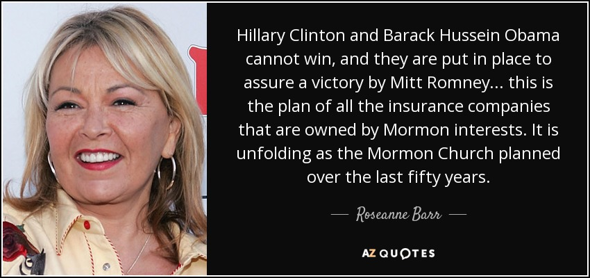 Hillary Clinton and Barack Hussein Obama cannot win, and they are put in place to assure a victory by Mitt Romney... this is the plan of all the insurance companies that are owned by Mormon interests. It is unfolding as the Mormon Church planned over the last fifty years. - Roseanne Barr