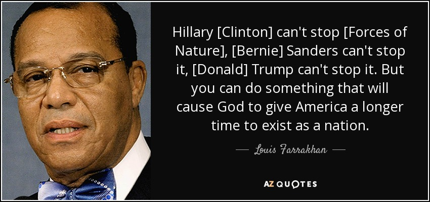 Hillary [Clinton] can't stop [Forces of Nature], [Bernie] Sanders can't stop it, [Donald] Trump can't stop it. But you can do something that will cause God to give America a longer time to exist as a nation. - Louis Farrakhan