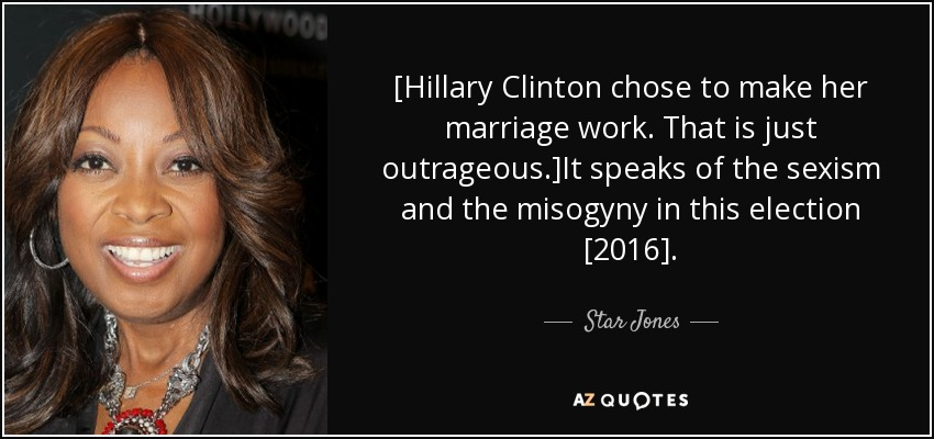 [Hillary Clinton chose to make her marriage work. That is just outrageous.]It speaks of the sexism and the misogyny in this election [2016]. - Star Jones