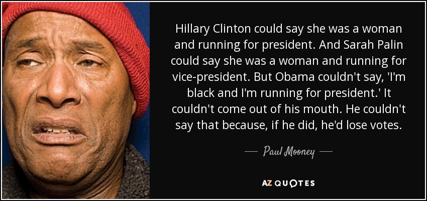 Hillary Clinton could say she was a woman and running for president. And Sarah Palin could say she was a woman and running for vice-president. But Obama couldn't say, 'I'm black and I'm running for president.' It couldn't come out of his mouth. He couldn't say that because, if he did, he'd lose votes. - Paul Mooney