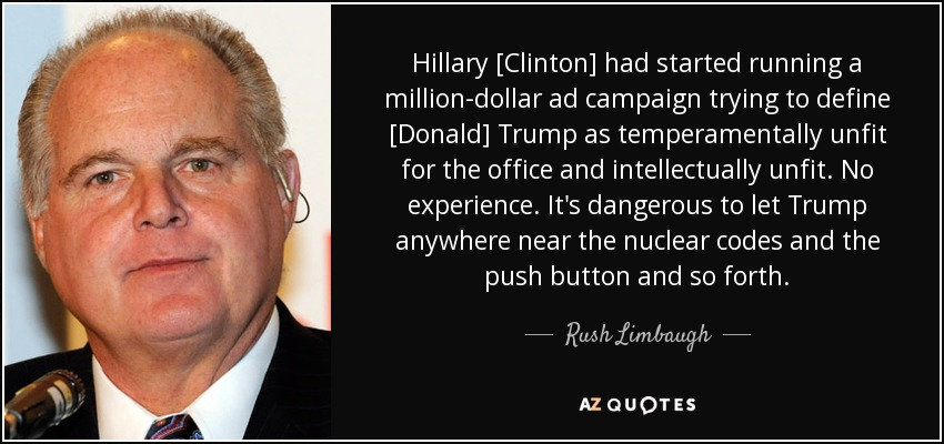 Hillary [Clinton] had started running a million-dollar ad campaign trying to define [Donald] Trump as temperamentally unfit for the office and intellectually unfit. No experience. It's dangerous to let Trump anywhere near the nuclear codes and the push button and so forth. - Rush Limbaugh