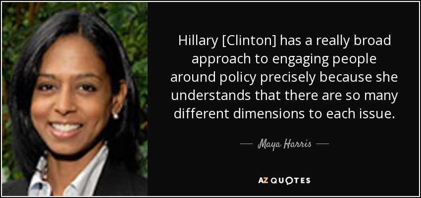 Hillary [Clinton] has a really broad approach to engaging people around policy precisely because she understands that there are so many different dimensions to each issue. - Maya Harris