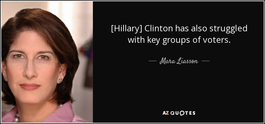 [Hillary] Clinton has also struggled with key groups of voters. - Mara Liasson