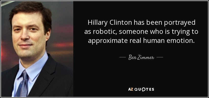 Hillary Clinton has been portrayed as robotic, someone who is trying to approximate real human emotion. - Ben Zimmer