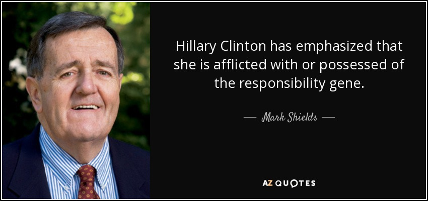 Hillary Clinton has emphasized that she is afflicted with or possessed of the responsibility gene. - Mark Shields