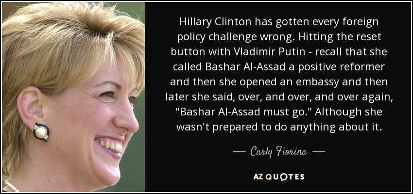 Hillary Clinton has gotten every foreign policy challenge wrong. Hitting the reset button with Vladimir Putin - recall that she called Bashar Al-Assad a positive reformer and then she opened an embassy and then later she said, over, and over, and over again,