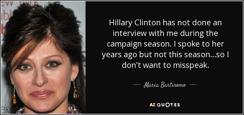 Hillary Clinton has not done an interview with me during the campaign season. I spoke to her years ago but not this season...so I don't want to misspeak. - Maria Bartiromo