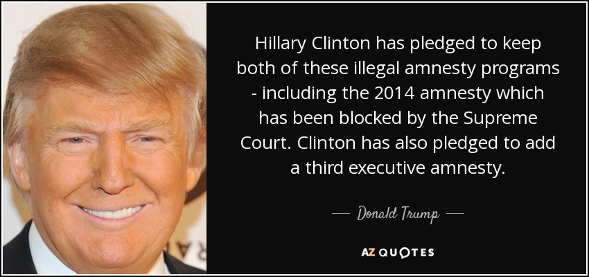 Hillary Clinton has pledged to keep both of these illegal amnesty programs - including the 2014 amnesty which has been blocked by the Supreme Court. Clinton has also pledged to add a third executive amnesty. - Donald Trump