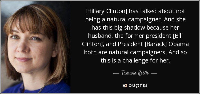 [Hillary Clinton] has talked about not being a natural campaigner. And she has this big shadow because her husband, the former president [Bill Clinton], and President [Barack] Obama both are natural campaigners. And so this is a challenge for her. - Tamara Keith