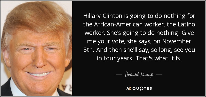Hillary Clinton is going to do nothing for the African-American worker, the Latino worker. She's going to do nothing. Give me your vote, she says, on November 8th. And then she'll say, so long, see you in four years. That's what it is. - Donald Trump