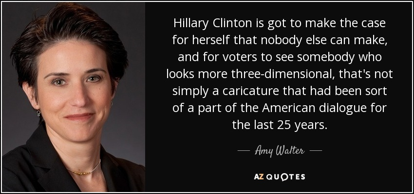 Hillary Clinton is got to make the case for herself that nobody else can make, and for voters to see somebody who looks more three-dimensional, that's not simply a caricature that had been sort of a part of the American dialogue for the last 25 years. - Amy Walter