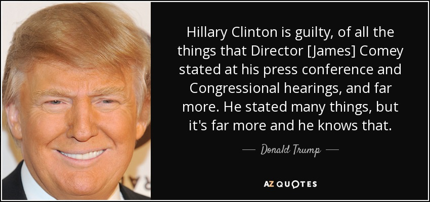 Hillary Clinton is guilty, of all the things that Director [James] Comey stated at his press conference and Congressional hearings, and far more. He stated many things, but it's far more and he knows that. - Donald Trump