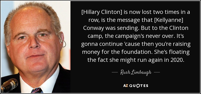 [Hillary Clinton] is now lost two times in a row, is the message that [Kellyanne] Conway was sending. But to the Clinton camp, the campaign's never over. It's gonna continue 'cause then you're raising money for the foundation. She's floating the fact she might run again in 2020. - Rush Limbaugh