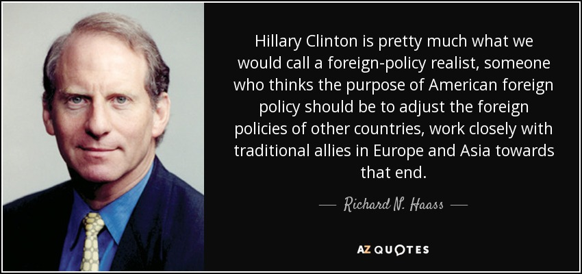 Hillary Clinton is pretty much what we would call a foreign-policy realist, someone who thinks the purpose of American foreign policy should be to adjust the foreign policies of other countries, work closely with traditional allies in Europe and Asia towards that end. - Richard N. Haass