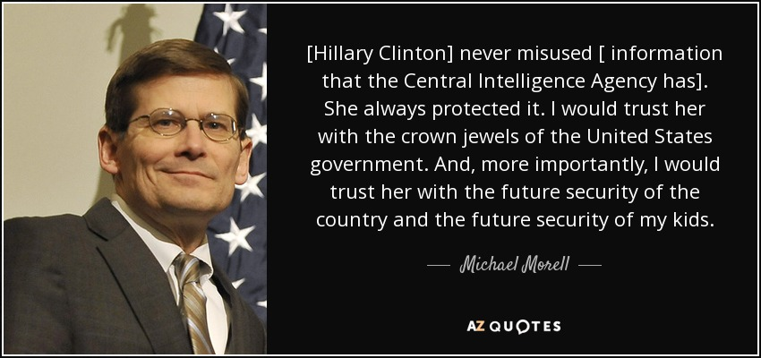[Hillary Clinton] never misused [ information that the Central Intelligence Agency has]. She always protected it. I would trust her with the crown jewels of the United States government. And, more importantly, I would trust her with the future security of the country and the future security of my kids. - Michael Morell