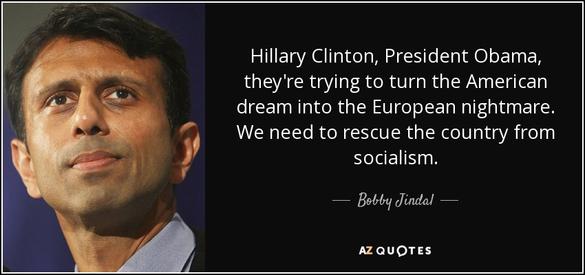 Hillary Clinton, President Obama, they're trying to turn the American dream into the European nightmare. We need to rescue the country from socialism. - Bobby Jindal