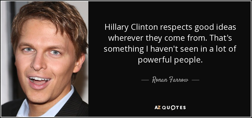Hillary Clinton respects good ideas wherever they come from. That's something I haven't seen in a lot of powerful people. - Ronan Farrow