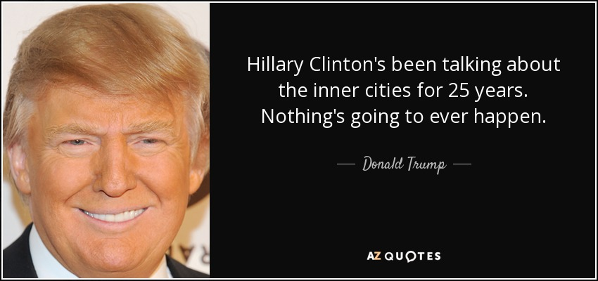Hillary Clinton's been talking about the inner cities for 25 years. Nothing's going to ever happen. - Donald Trump