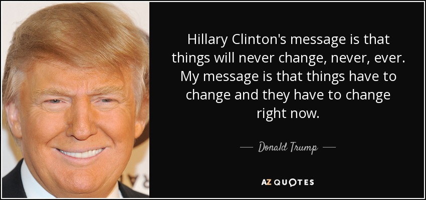 Hillary Clinton's message is that things will never change, never, ever. My message is that things have to change and they have to change right now. - Donald Trump