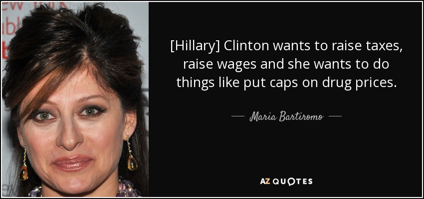 [Hillary] Clinton wants to raise taxes, raise wages and she wants to do things like put caps on drug prices. - Maria Bartiromo