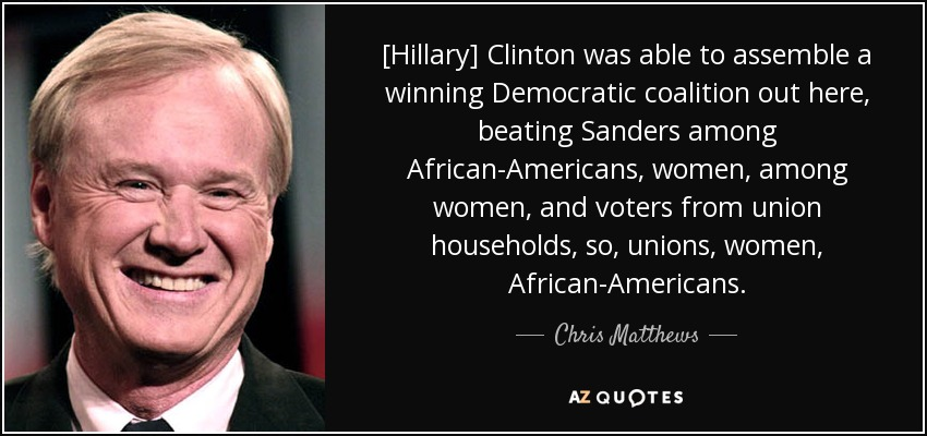 [Hillary] Clinton was able to assemble a winning Democratic coalition out here, beating Sanders among African-Americans, women, among women, and voters from union households, so, unions, women, African-Americans. - Chris Matthews