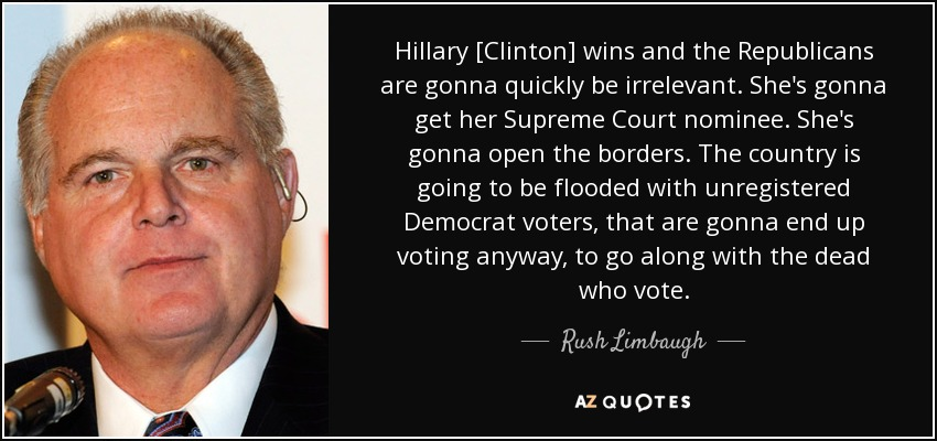 Hillary [Clinton] wins and the Republicans are gonna quickly be irrelevant. She's gonna get her Supreme Court nominee. She's gonna open the borders. The country is going to be flooded with unregistered Democrat voters, that are gonna end up voting anyway, to go along with the dead who vote. - Rush Limbaugh