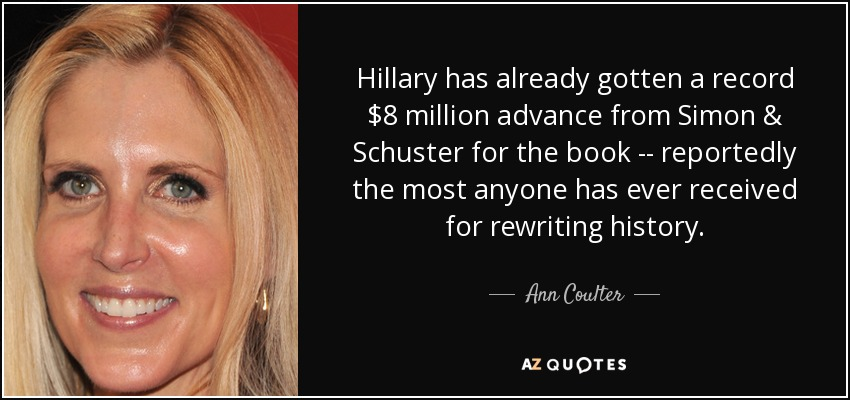 Hillary has already gotten a record $8 million advance from Simon & Schuster for the book -- reportedly the most anyone has ever received for rewriting history. - Ann Coulter