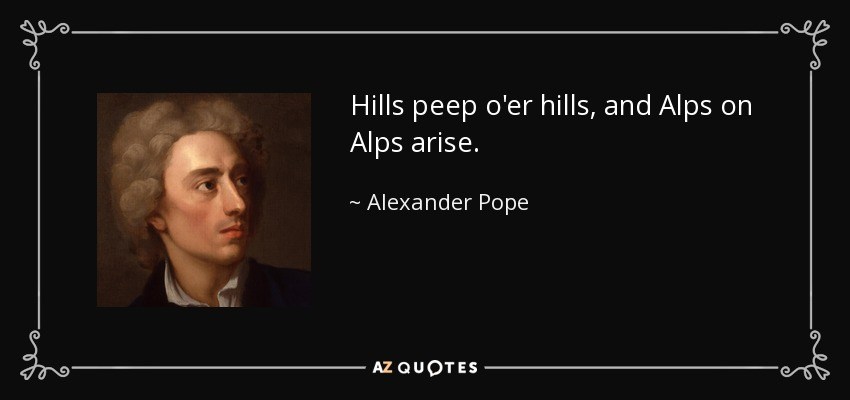Hills peep o'er hills, and Alps on Alps arise. - Alexander Pope