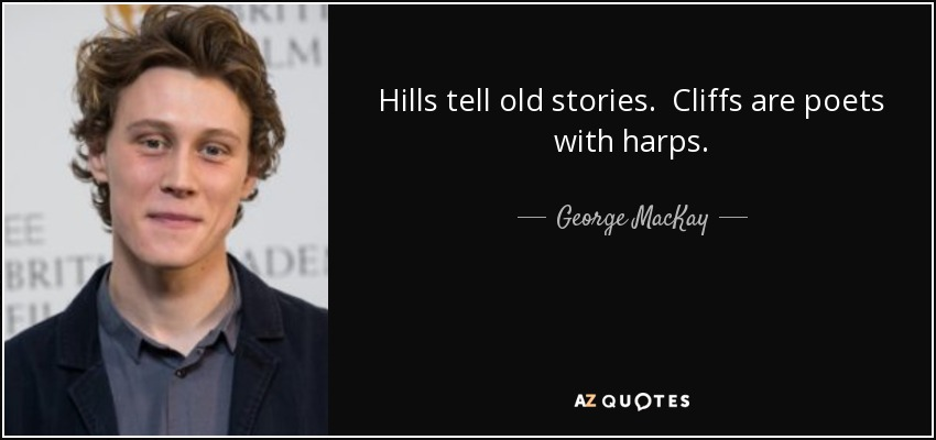 Hills tell old stories. Cliffs are poets with harps. - George MacKay