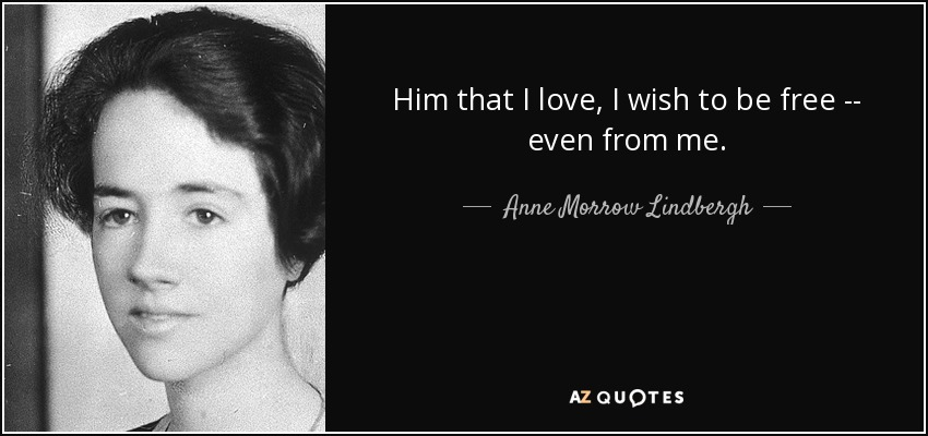 Him that I love, I wish to be free -- even from me. - Anne Morrow Lindbergh