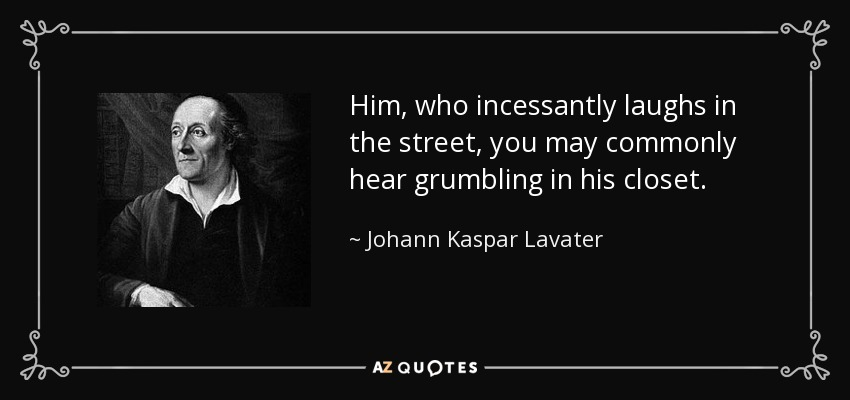 Him, who incessantly laughs in the street, you may commonly hear grumbling in his closet. - Johann Kaspar Lavater