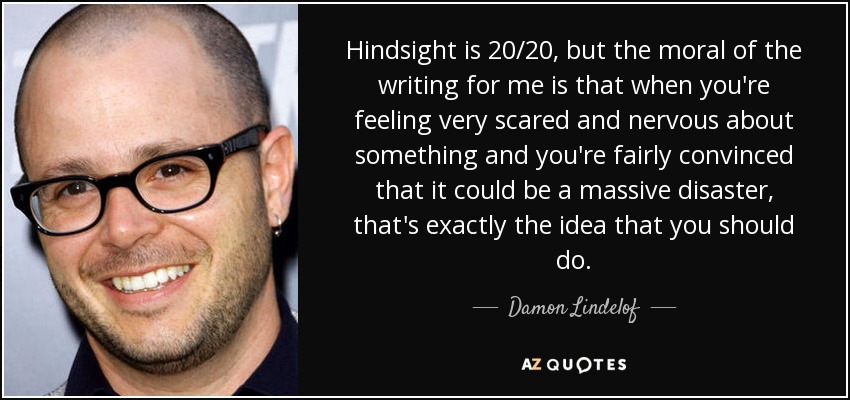 Hindsight is 20/20, but the moral of the writing for me is that when you're feeling very scared and nervous about something and you're fairly convinced that it could be a massive disaster, that's exactly the idea that you should do. - Damon Lindelof