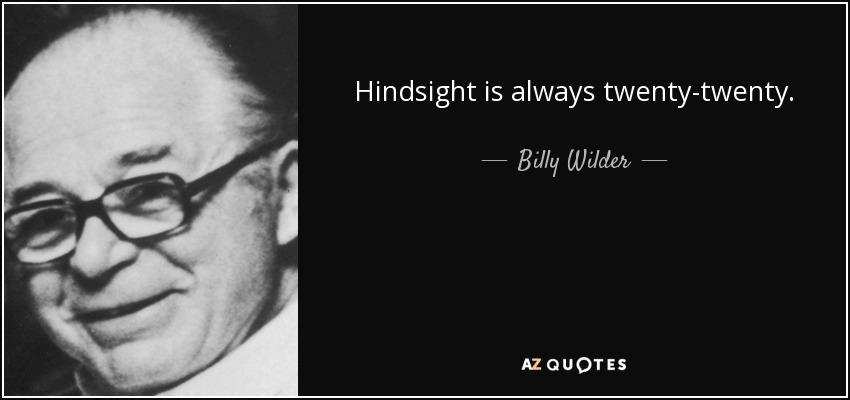 Hindsight is always twenty-twenty. - Billy Wilder