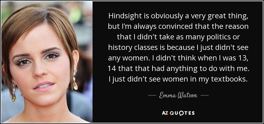 Hindsight is obviously a very great thing, but I'm always convinced that the reason that I didn't take as many politics or history classes is because I just didn't see any women. I didn't think when I was 13, 14 that that had anything to do with me. I just didn't see women in my textbooks. - Emma Watson