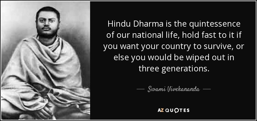 Hindu Dharma is the quintessence of our national life, hold fast to it if you want your country to survive, or else you would be wiped out in three generations. - Swami Vivekananda