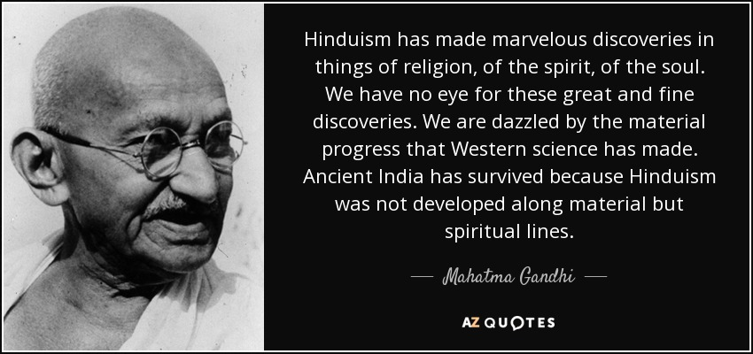 Hinduism has made marvelous discoveries in things of religion, of the spirit, of the soul. We have no eye for these great and fine discoveries. We are dazzled by the material progress that Western science has made. Ancient India has survived because Hinduism was not developed along material but spiritual lines. - Mahatma Gandhi