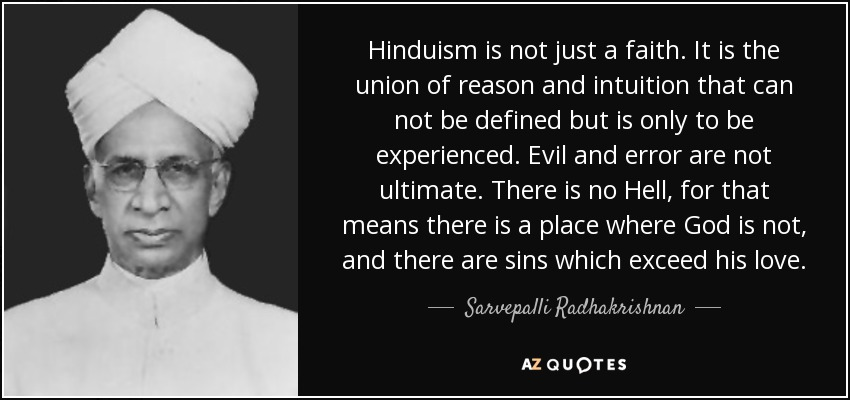 Hinduism is not just a faith. It is the union of reason and intuition that can not be defined but is only to be experienced. Evil and error are not ultimate. There is no Hell, for that means there is a place where God is not, and there are sins which exceed his love. - Sarvepalli Radhakrishnan