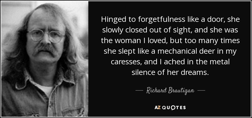 Hinged to forgetfulness like a door, she slowly closed out of sight, and she was the woman I loved, but too many times she slept like a mechanical deer in my caresses, and I ached in the metal silence of her dreams. - Richard Brautigan