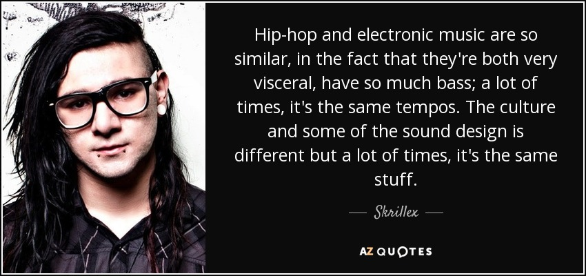 Hip-hop and electronic music are so similar, in the fact that they're both very visceral, have so much bass; a lot of times, it's the same tempos. The culture and some of the sound design is different but a lot of times, it's the same stuff. - Skrillex