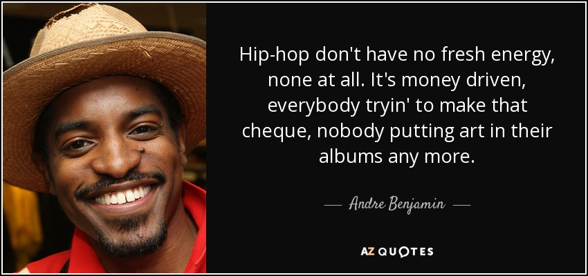 Hip-hop don't have no fresh energy, none at all. It's money driven, everybody tryin' to make that cheque, nobody putting art in their albums any more. - Andre Benjamin