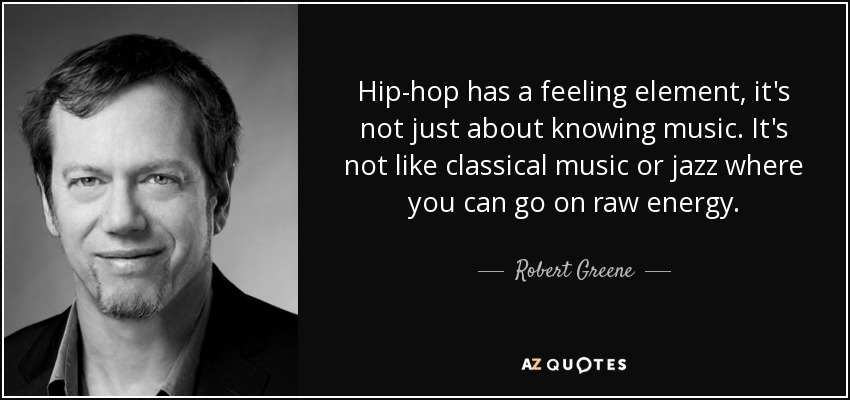Hip-hop has a feeling element, it's not just about knowing music. It's not like classical music or jazz where you can go on raw energy. - Robert Greene