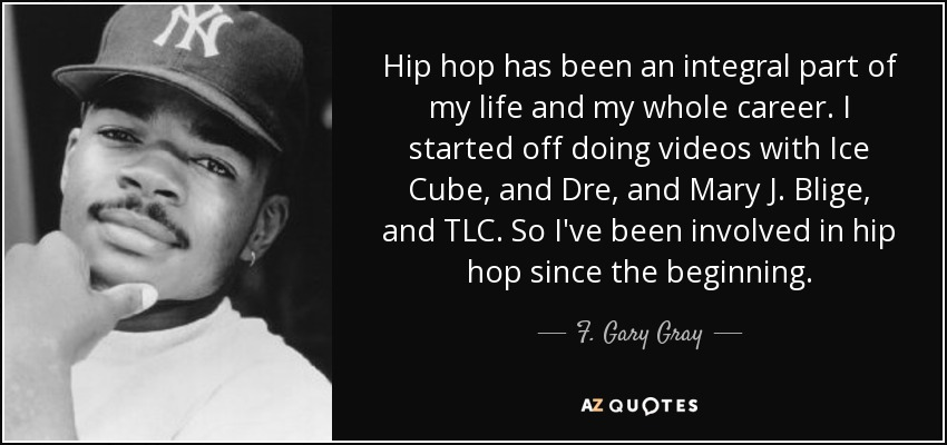 Hip hop has been an integral part of my life and my whole career. I started off doing videos with Ice Cube, and Dre, and Mary J. Blige, and TLC. So I've been involved in hip hop since the beginning. - F. Gary Gray