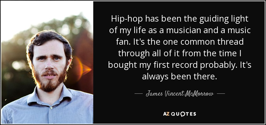 Hip-hop has been the guiding light of my life as a musician and a music fan. It's the one common thread through all of it from the time I bought my first record probably. It's always been there. - James Vincent McMorrow
