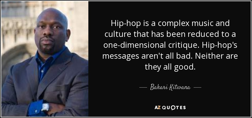 Hip-hop is a complex music and culture that has been reduced to a one-dimensional critique. Hip-hop's messages aren't all bad. Neither are they all good. - Bakari Kitwana