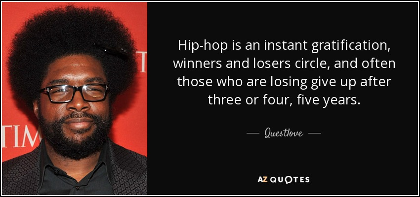 Hip-hop is an instant gratification, winners and losers circle, and often those who are losing give up after three or four, five years. - Questlove
