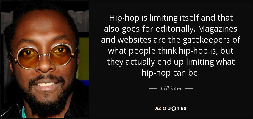 Hip-hop is limiting itself and that also goes for editorially. Magazines and websites are the gatekeepers of what people think hip-hop is, but they actually end up limiting what hip-hop can be. - will.i.am